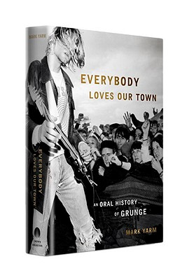 Everybody Loves Our Town: An Oral History of Grunge (Hardcover) By Mark Yarm
