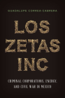 Los Zetas Inc.: Criminal Corporations, Energy, and Civil War in Mexico Cover Image