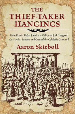 The Thief-Taker Hangings: How Daniel Defoe, Jonathan Wild, and Jack Sheppard Captivated London and Created the Celebrity Criminal Cover Image