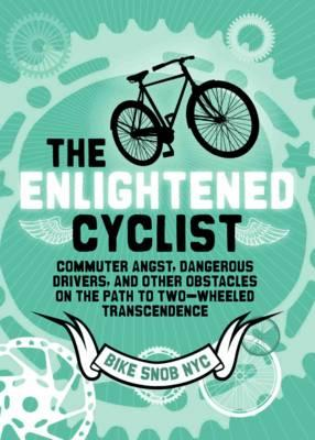 The Enlightened Cyclist: Commuter Angst, Dangerous Drivers, and Other Obstacles on the Path to Two-Wheeled Trancendence Cover Image