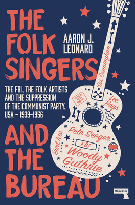 The Folk Singers and the Bureau: The FBI, the Folk Artists and the Suppression of the Communist Party, USA-1939-1956 Cover Image