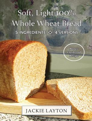Soft, Light 100% Whole Wheat Bread: 5 ingredients, 4 versions Cover Image