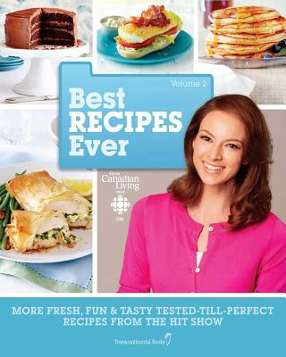 Best Recipes Ever from Canadian Living and CBC, Volume 2: More Fresh, Fun & Tasty Tested-Till-Perfect Recipes From the Hit Show Cover Image