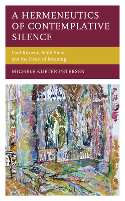 A Hermeneutics of Contemplative Silence: Paul Ricoeur, Edith Stein, and the Heart of Meaning (Studies in the Thought of Paul Ricoeur) Cover Image