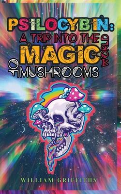 Psilocybin: A Trip into the World of Magic Mushrooms Cover Image
