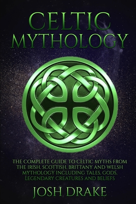 Celtic Mythology: The Complete Guide to Celtic Myths from the Irish, Scottish, Brittany and Welsh Mythology Including Tales, Gods, Legen Cover Image