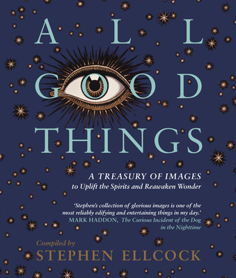 All Good Things: A Treasury of Images to Uplift the Spirits and Reawaken Wonder Cover Image