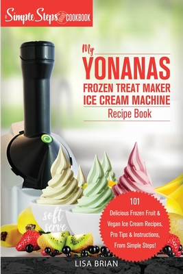 My Yonanas Frozen Treat Maker Soft Serve Ice Cream Machine Recipe Book, a Simple Steps Brand Cookbook: 101 Delicious Frozen Fruit & Vegan Ice Cream Re Cover Image