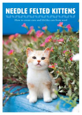 Needle Felted Kittens: How to Create Cute and Lifelike Cats from Wool Cover Image