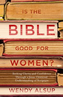 Is the Bible Good for Women?: Seeking Clarity and Confidence Through a Jesus-Centered Understanding of Scripture Cover Image
