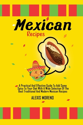 Mexican Recipes: A Practical And Effective Guide To Add Some Spicy To Your Diet With A Wide Selection Of The Best Traditional And Moder Cover Image