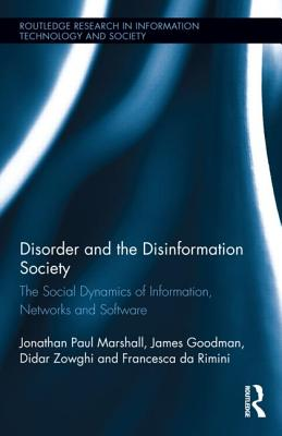 Disorder and the Disinformation Society: The Social Dynamics of Information, Networks and Software (Routledge Research in Information Technology and Society) Cover Image
