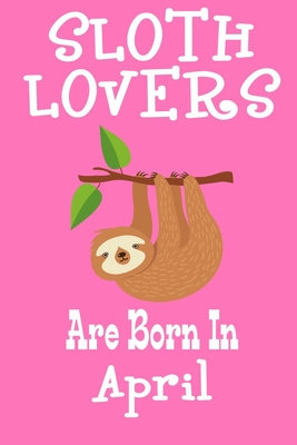 Sloth Lovers Are Born In April: Birthday Gift for Sloth Lovers Cover Image