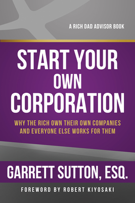 Start Your Own Corporation: Why the Rich Own Their Own Companies and Everyone Else Works for Them (Rich Dad's Advisors) Cover Image