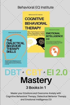 DBT + CBT + EI 2.0 Mastery: 3 books in 1 Master your Emotions and Overcome Anxiety with Cognitive Behavioral Therapy, Dialectical Behavior Therapy Cover Image