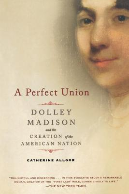 A Perfect Union: Dolley Madison and the Creation of the American Nation Cover Image