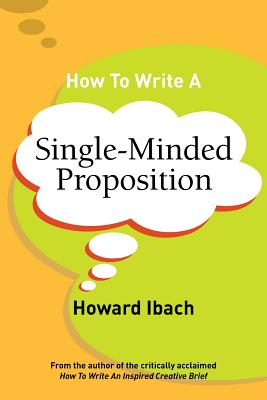 How To Write A Single-Minded Proposition: Five insights on advertising's most difficult sentence. Plus two new approaches. Cover Image