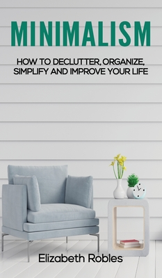 Minimalism: How to Declutter, Organize, Simplify and Improve Your Life Cover Image