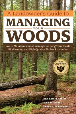 A Landowner's Guide to Managing Your Woods: How to Maintain a Small Acreage for Long-Term Health, Biodiversity, and High-Quality Timber Production Cover Image