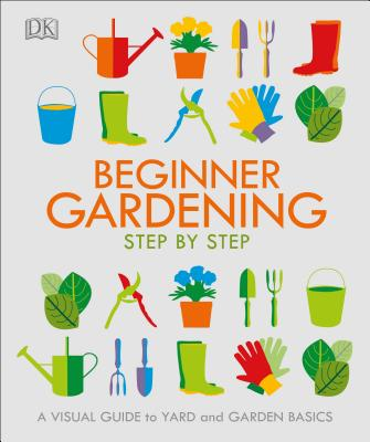 Beginner Gardening Step by Step: A Visual Guide to Yard and Garden Basics Cover Image