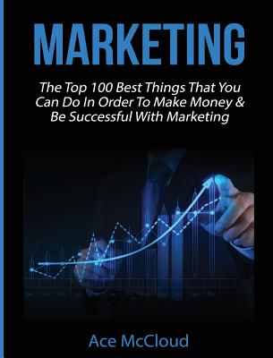 Marketing: The Top 100 Best Things That You Can Do In Order To Make Money & Be Successful With Marketing Cover Image