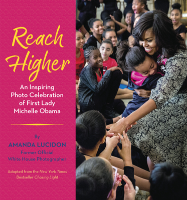 Reach Higher: An Inspiring Photo Celebration of First Lady Michelle Obama by Amanda Lucidon