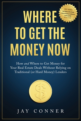 Where to Get the Money Now: How and Where to Get Money for Your Real Estate Deals Without Relying on Traditional (or Hard Money) Lenders Cover Image
