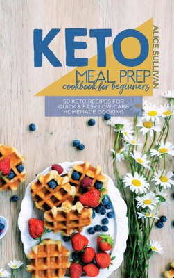 Keto Meal Prep Cookbook For Beginners: 50 Keto Recipes For Quick And Easy Low-Carb Homemade Cooking Cover Image