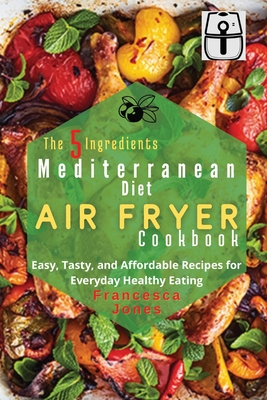 The 5 Ingredients Mediterranean Diet Air Fryer Cookbook: Easy, Tasty and Affordable Recipes for Everyday Healthy Eating Cover Image