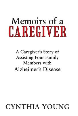 Memoirs of a Caregiver: A Caregiver's Story of Assisting Four Family Members with Alzheimer's Disease Cover Image