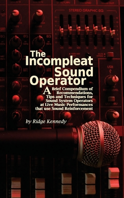 The Incompleat Sound Operator: A Brief Compendium of Recommendations, Tips and Techniques for Sound System Operators at Live Music Performances That Cover Image