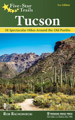 Five-Star Trails: Tucson: 38 Spectacular Hikes Around the Old Pueblo Cover Image