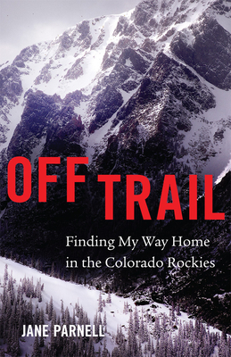 Off Trail: Finding My Way Home in the Colorado Rockies Cover Image