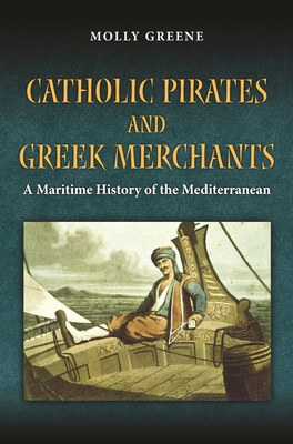 Catholic Pirates and Greek Merchants: A Maritime History of the Early Modern Mediterranean (Princeton Modern Greek Studies #27) Cover Image