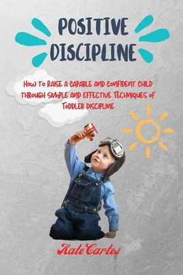 Positive Discipline: How to Raise a Capable and Confident Child through Simple and Effective Techniques of Toddler Discipline Cover Image