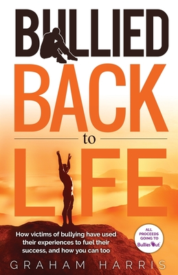 Bullied Back To Life: How victims of bullying have used their experiences to fuel their success, and how you can too. Cover Image