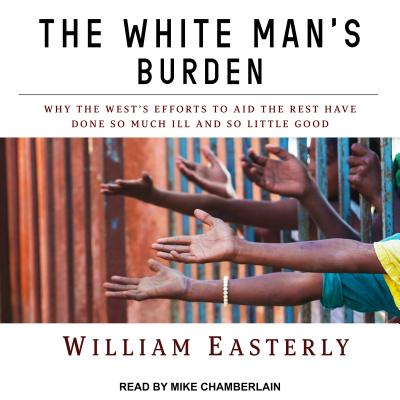 The White Man's Burden: Why the West's Efforts to Aid the Rest Have Done So Much Ill and So Little Good Cover Image