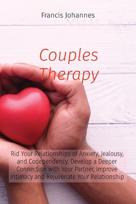Couples Therapy: Rid Your Relationships of Anxiety, Jealousy, and Codependency. Develop a Deeper Connection with Your Partner, Improve Cover Image