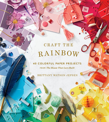 Craft the Rainbow: 40 Colorful Paper Projects from The House That Lars Built Cover Image