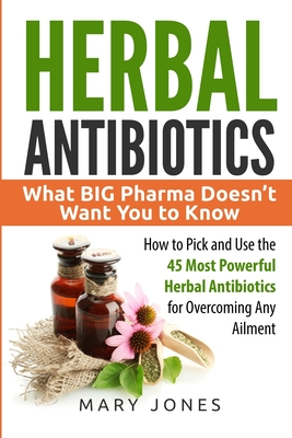 Herbal Antibiotics: What BIG Pharma Doesn't Want You to Know - How to Pick and Use the 45 Most Powerful Herbal Antibiotics for Overcoming Cover Image