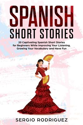 Spanish Short Stories: 20 Captivating Spanish Short Stories for Beginners While Improving Your Listening, Growing Your Vocabulary and Have Fu Cover Image