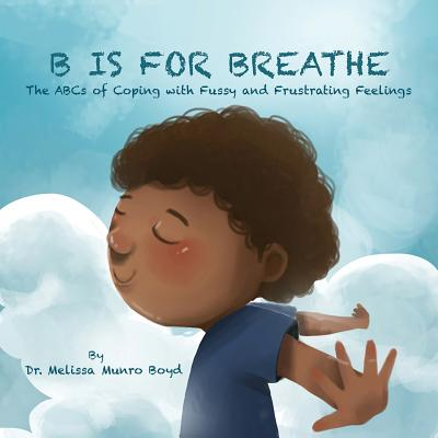 B is for Breathe: The ABCs of Coping with Fussy & Frustrating Feelings Cover Image