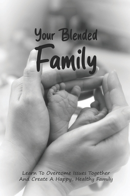 Your Blended Family: Learn To Overcome Issues Together And Create A Happy, Healthy Family: Guide To Step-Parenting & Blended Family Cover Image