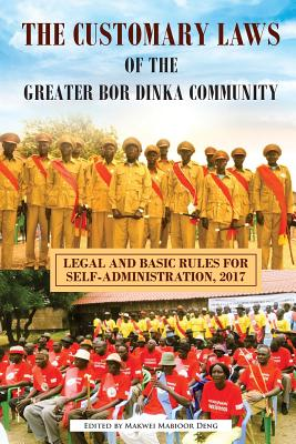 The Customary Laws of the Greater Bor Dinka Community: Legal and Basic Rules for Self-Administration, 2017 Cover Image