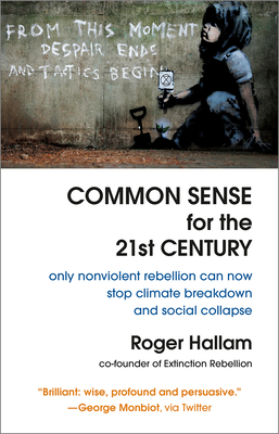 Common Sense for the 21st Century: Only Nonviolent Rebellion Can Now Stop Climate Breakdown and Social Collapse Cover Image
