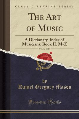 The Art of Music, Vol. 12 of 14: A Dictionary-Index of Musicians; Book II. M-Z (Classic Reprint) Cover Image