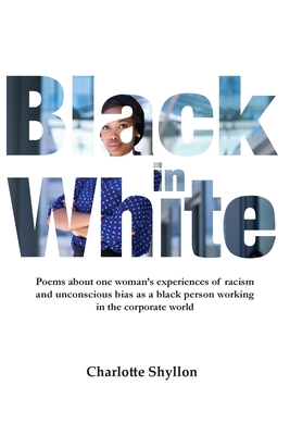 Black in White: Poems about one woman's experiences of racism and unconscious bias as a black person working in the corporate world Cover Image