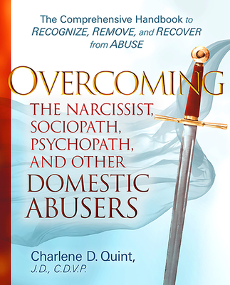Overcoming the Narcissist, Sociopath, Psychopath, and Other Domestic Abusers: The Comprehensive Handbook to Recognize, Remove and Recover from Abuse Cover Image