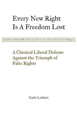 Every New Right Is a Freedom Lost: A Classical Liberal Defense Against the Triumph of False Rights Cover Image