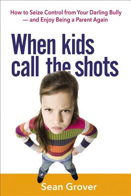 When Kids Call the Shots: How to Seize Control from Your Darling Bully -- And Enjoy Being a Parent Again Cover Image